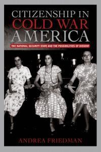 Andrea Friedman, Citizenship in Cold War America: The National Security State and the Possibilities of Dissent