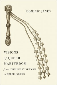 Dominic Janes, Visions of Queer Martyrdom from John Henry Newman to Derek Jarman