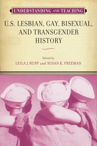 Susan Freeman and Leila Rupp, eds., Understanding and Teaching U.S. Lesbian, Gay, Bisexual, and Transgender History